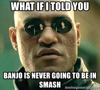 What if I told you / Matrix Morpheus - What if I told you Banjo is never going to be in Smash
