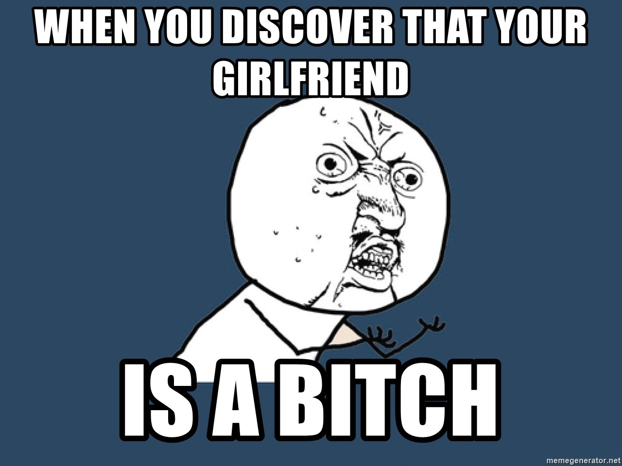 Y U No - when you discover that your girlfriend Is a bitch