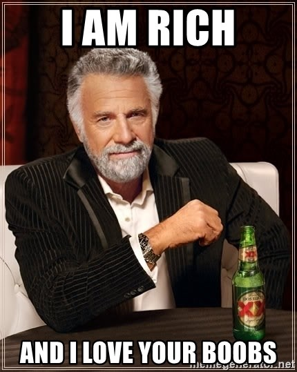 The Most Interesting Man In The World - I am rich and i love your boobs