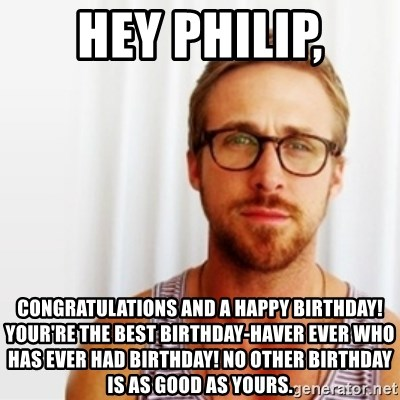 Ryan Gosling Hey  - Hey Philip, congratulations and a happy birthday! Your're the best birthday-haver ever who has ever had birthday! No other birthday is as good as yours.