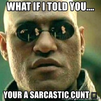 What If I Told You - What if I told you.... Your a sarcastic cunt 🤔