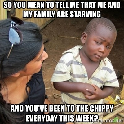 Skeptical 3rd World Kid - so you mean to tell me that me and my family are starving and you've been to the chippy everyday this week?