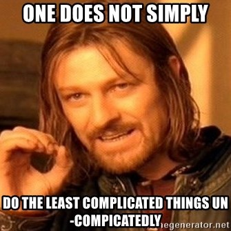 One Does Not Simply - One does not simply do the least complicated things un-compicatedly