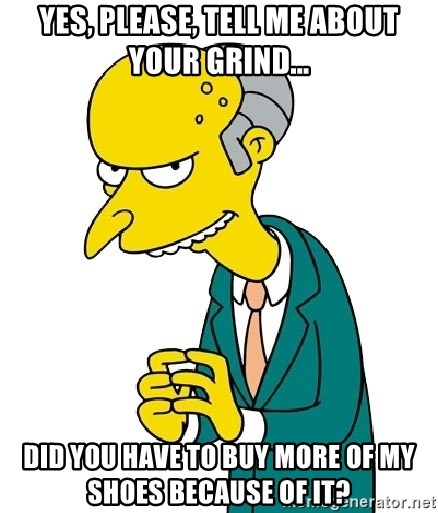 Mr Burns meme - Yes, please, tell me about your grind... Did you have to buy more of my shoes because of it?