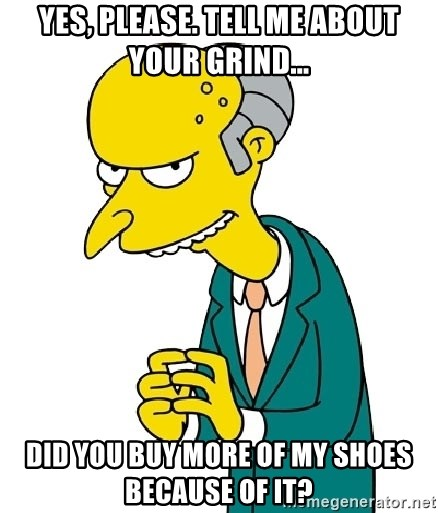 Mr Burns meme - Yes, please. Tell me about your grind... Did you buy more of my shoes because of it?