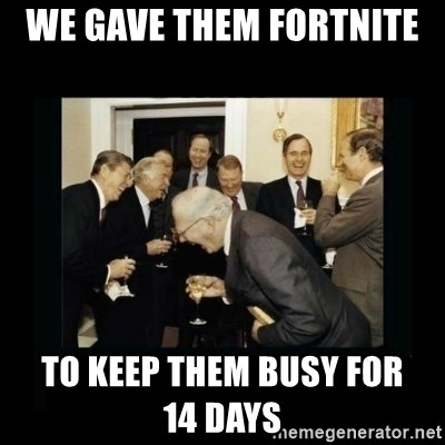 Rich Men Laughing - We gave them fortnite  to keep them busy for        14 days