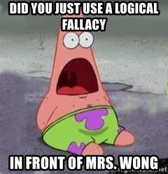 D Face Patrick - did you just use a logical fallacy  In front of mrs. wong
