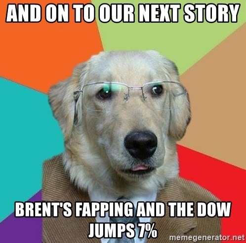 Business Dog - And on to our next story  Brent's fapping and the dow jumps 7%