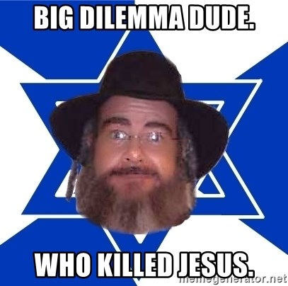 Advice Jew - big dilemma dude. who killed Jesus.