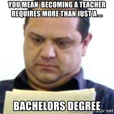 dubious history teacher - you mean  becoming a teacher requires more than just a ... bachelors degree