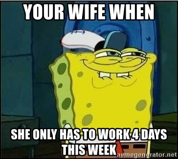 Spongebob Face - Your Wife when   She only has to work 4 days this week