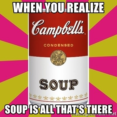 College Campbells Soup Can - when you realize  soup is all that's there