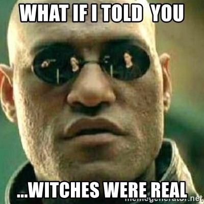 What If I Told You - what if i told  you ...witches were real