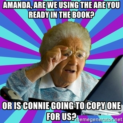 old lady - Amanda, Are we using the ARE YOU READY in the book? Or is Connie going to copy one for us?