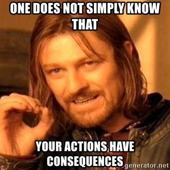 One Does Not Simply - ONE DOES NOT SIMPLY KNOW THAT  YOUR ACTIONS HAVE CONSEQUENCES