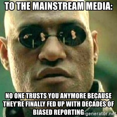 What If I Told You - To the Mainstream Media: No one trusts you anymore because they're finally fed up with decades of biased reporting