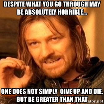 One Does Not Simply - Despite what you go through may be absolutely horrible... One does not simply  give up and die, but be greater than that