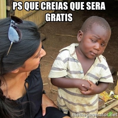 Skeptical 3rd World Kid - ps que creias que sera gratis