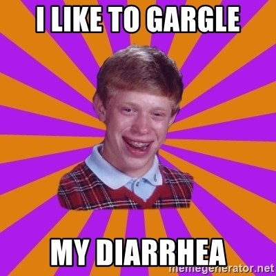 Unlucky Brian Strikes Again - I like to gargle my diarrhea