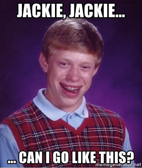 Bad Luck Brian - Jackie, Jackie... ... can I go like this?