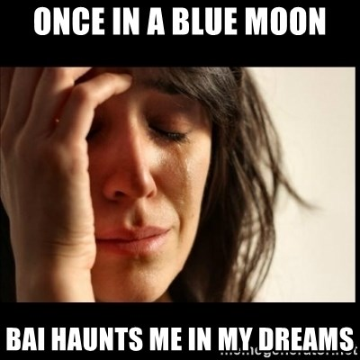 First World Problems - Once in a blue moon bai haunts me in my dreams