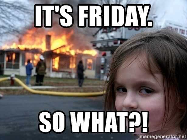 Disaster Girl - it's friday. so what?!