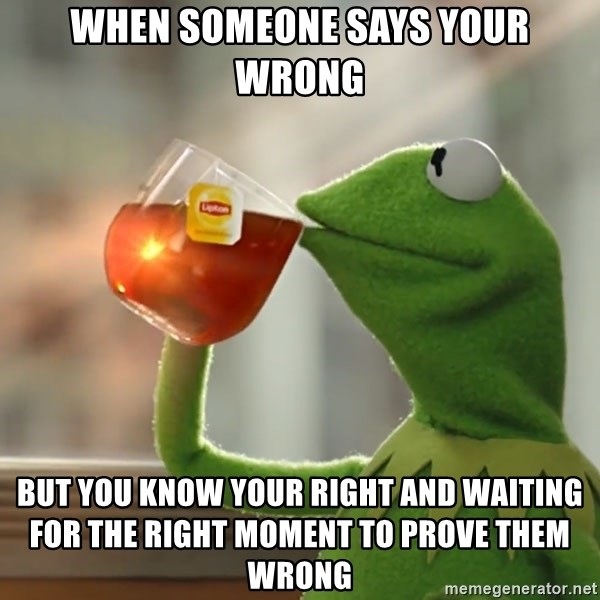 Kermit The Frog Drinking Tea - When someone says your wrong But you know your right and waiting for the right moment to prove them wrong