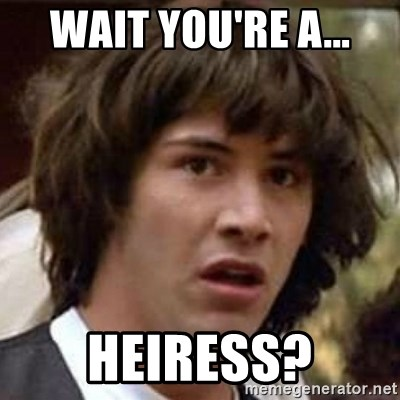 Conspiracy Keanu - wait you're a... heiress?