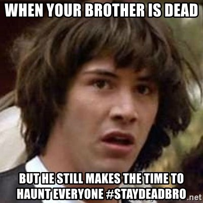 Conspiracy Keanu - When your brother is dead but he still makes the time to haunt everyone #staydeadbro