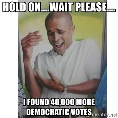 Why Can't I Hold All These?!?!? - Hold on....wait please.... I found 40,000 more Democratic votes