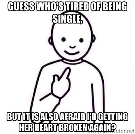 Guess who ? - Guess who's tired of being single, but it is also afraid I'd getting her heart broken again?