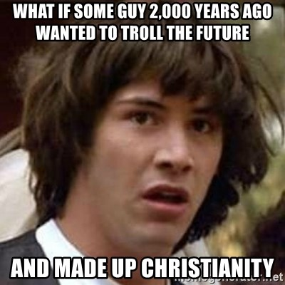 Conspiracy Keanu - what if some guy 2,000 years ago wanted to troll the future and made up christianity