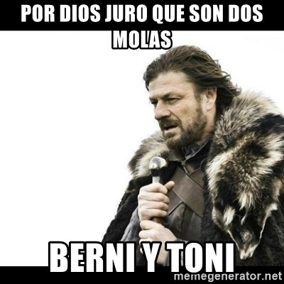 Winter is Coming - Por dios juro que son dos molas Berni y Toni