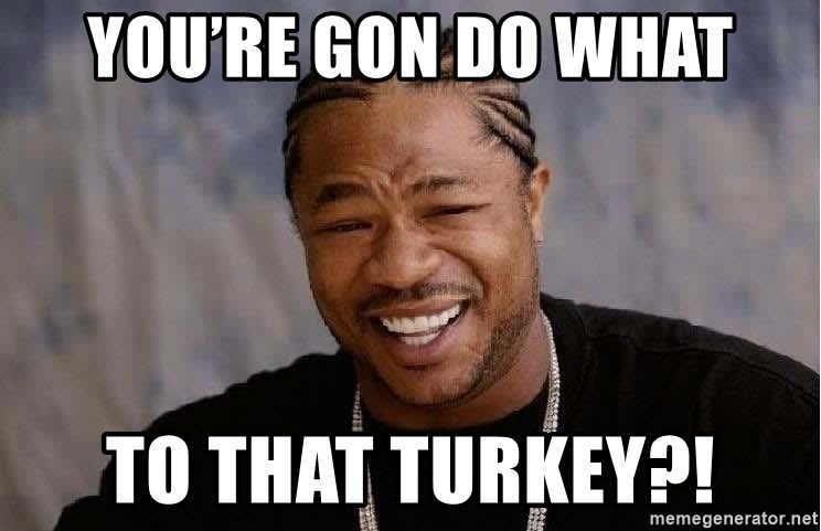 Yo Dawg - You're gon do what To that turkey?!