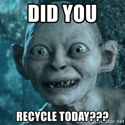 My Precious Gollum - Did You  recycle today???