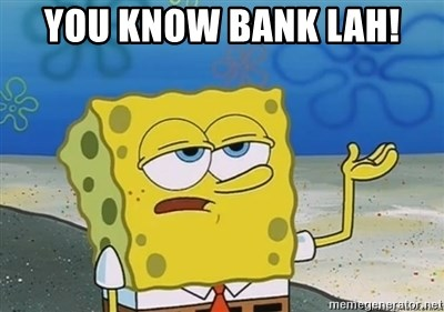 I'll have you know - you know bank LAH!