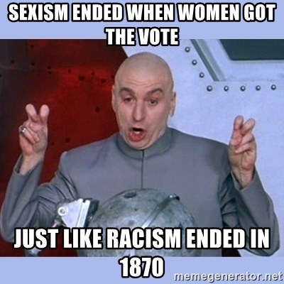 Dr Evil meme - Sexism ended when women got the vote  Just like racism ended in 1870