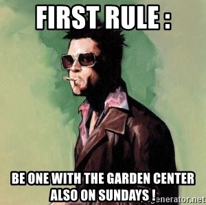 Tyler Durden 2 - first rule : be one with the garden center also on Sundays !