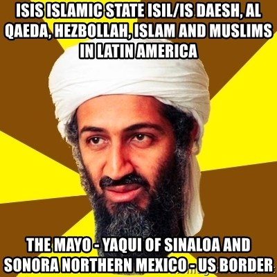 Osama - ISIS Islamic State ISIL/IS Daesh, Al Qaeda, Hezbollah, Islam and Muslims in Latin America  The Mayo - Yaqui of Sinaloa and Sonora Northern Mexico - US Border