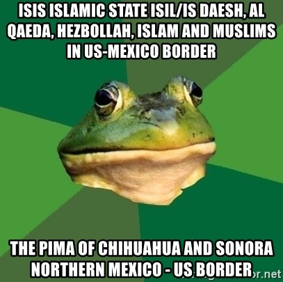 Foul Bachelor Frog - ISIS Islamic State ISIL/IS Daesh, Al Qaeda, Hezbollah, Islam and Muslims in US-Mexico Border  The Pima of Chihuahua and Sonora Northern Mexico - US Border