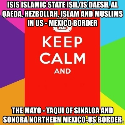 Keep calm and - ISIS Islamic State ISIL/IS Daesh, Al Qaeda, Hezbollah, Islam and Muslims in US - Mexico Border  The Mayo - Yaqui of Sinaloa and Sonora Northern Mexico-US Border