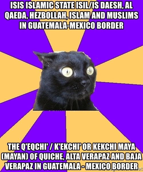 Anxiety Cat - ISIS Islamic State ISIL/IS Daesh, Al Qaeda, Hezbollah, Islam and Muslims in Guatemala-Mexico Border  The Q'eqchi' / K'ekchi' or Kekchi Maya (Mayan) of Quiche, Alta Verapaz and Baja Verapaz in Guatemala - Mexico Border