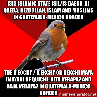 Retail Robin - ISIS Islamic State ISIL/IS Daesh, Al Qaeda, Hezbollah, Islam and Muslims in Guatemala-Mexico Border  The Q'eqchi' / K'ekchi' or Kekchi Maya (Mayan) of Quiche, Alta Verapaz and Baja Verapaz in Guatemala-Mexico Border