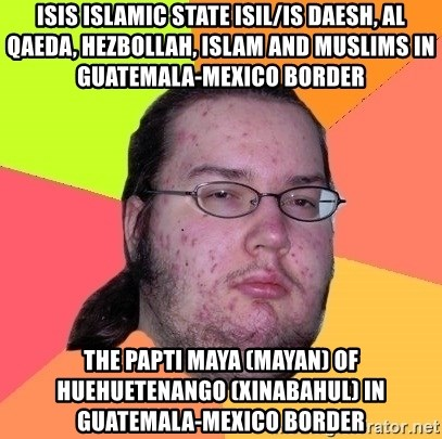 gordo granudo - ISIS Islamic State ISIL/IS Daesh, Al Qaeda, Hezbollah, Islam and Muslims in Guatemala-Mexico Border  The Papti Maya (Mayan) of Huehuetenango (Xinabahul) in Guatemala-Mexico Border