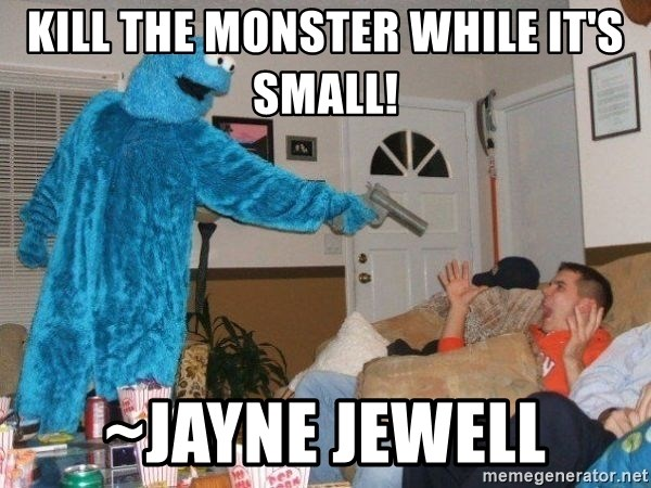 Bad Ass Cookie Monster - Kill the monster While it's small!  ~Jayne Jewell