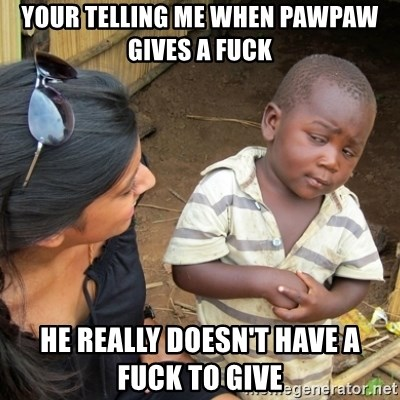 Skeptical 3rd World Kid - Your telling me when pawpaw gives a fuck He really doesn't have a fuck to give