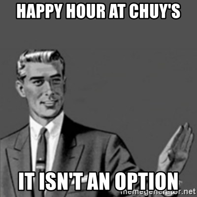 Correction Guy - Happy Hour at Chuy's It isn't an option