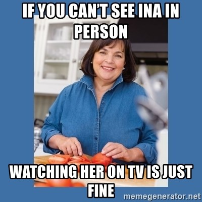 If You Cant See Ina In Person Watching Her On Tv Is Just Fine Ina