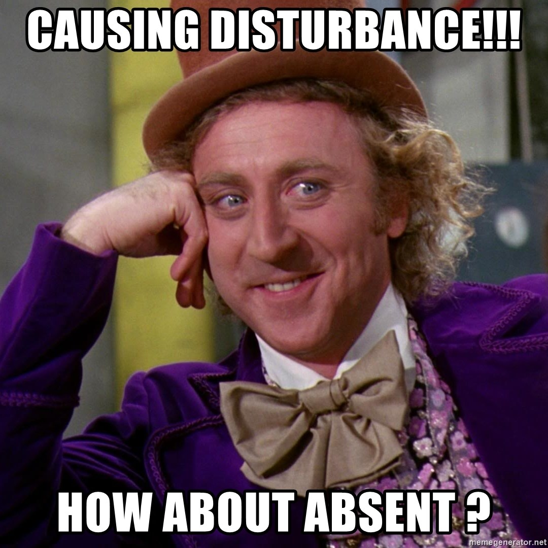 Willy Wonka - Causing disturbance!!!  How about absent ?