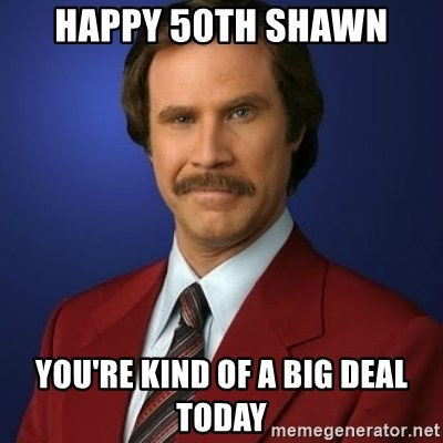 Anchorman Birthday - HAPPY 50TH SHAWN YOU'RE KIND OF A BIG DEAL TODAY